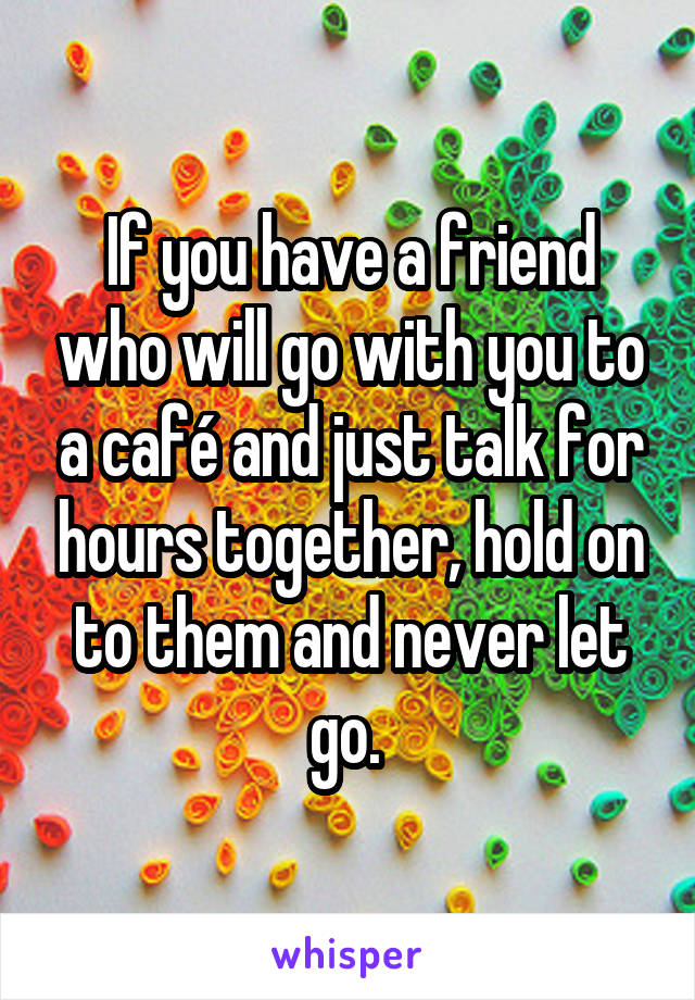 If you have a friend who will go with you to a café and just talk for hours together, hold on to them and never let go.