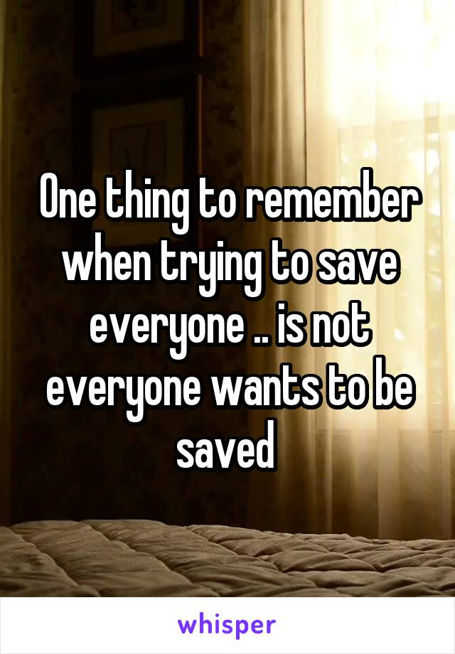 One thing to remember when trying to save everyone .. is not everyone wants to be saved