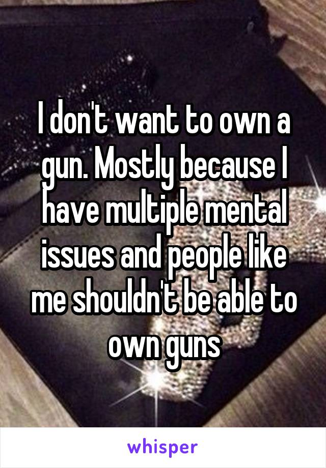 I don't want to own a gun. Mostly because I have multiple mental issues and people like me shouldn't be able to own guns
