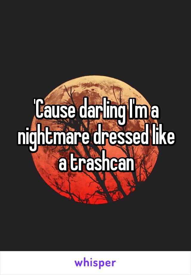 'Cause darling I'm a nightmare dressed like a trashcan