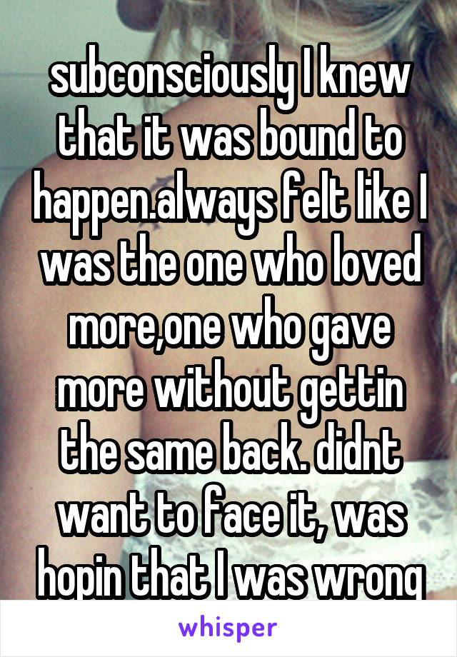 subconsciously I knew that it was bound to happen.always felt like I was the one who loved more,one who gave more without gettin the same back. didnt want to face it, was hopin that I was wrong