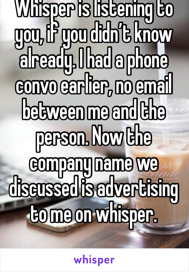 Whisper is listening to you, if you didn't know already. I had a phone convo earlier, no email between me and the person. Now the company name we discussed is advertising to me on whisper.