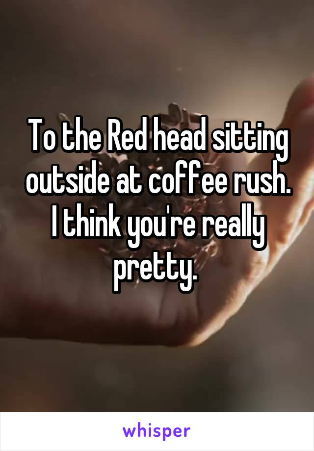 To the Red head sitting outside at coffee rush. I think you're really pretty.