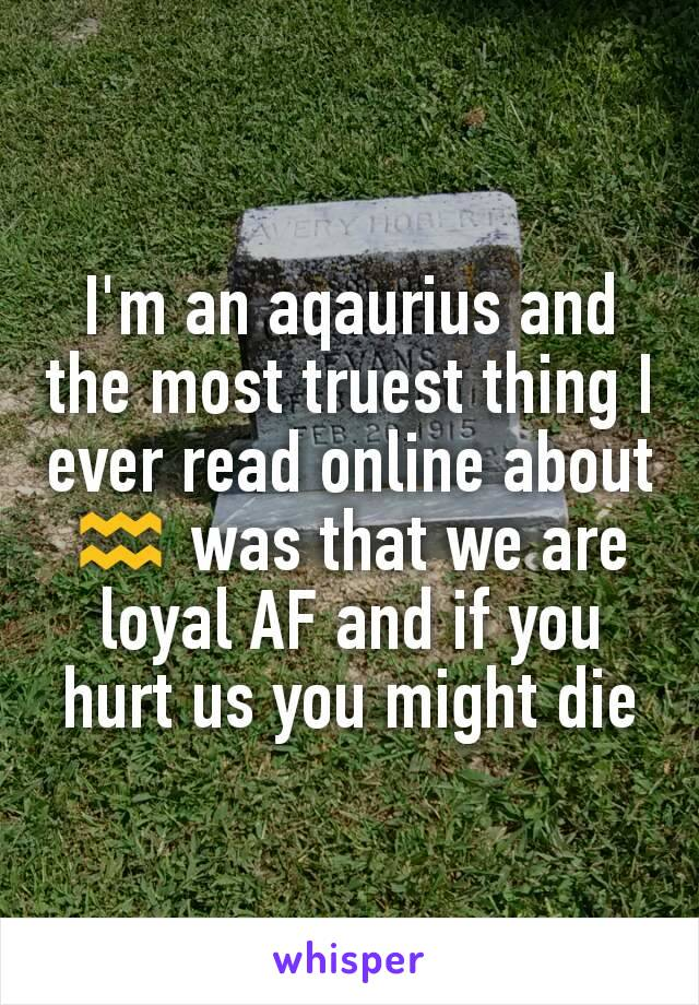 I'm an aqaurius and the most truest thing I ever read online about ♒ was that we are loyal AF and if you hurt us you might die