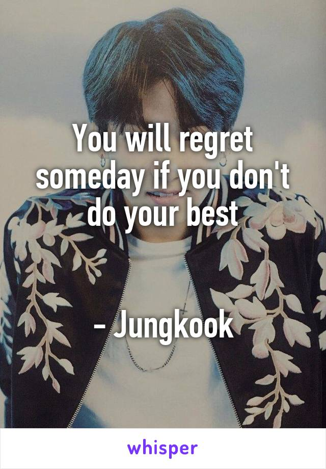 You will regret someday if you don't do your best   - Jungkook