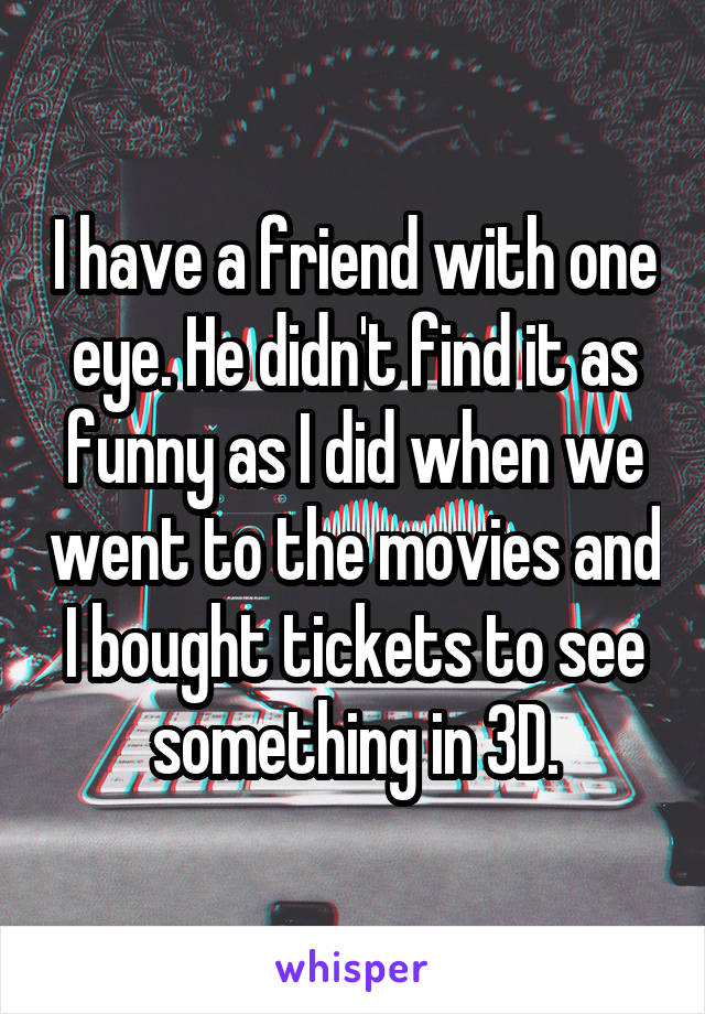 I have a friend with one eye. He didn't find it as funny as I did when we went to the movies and I bought tickets to see something in 3D.