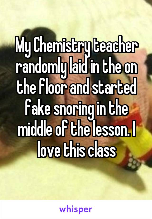 My Chemistry teacher randomly laid in the on the floor and started fake snoring in the middle of the lesson. I love this class