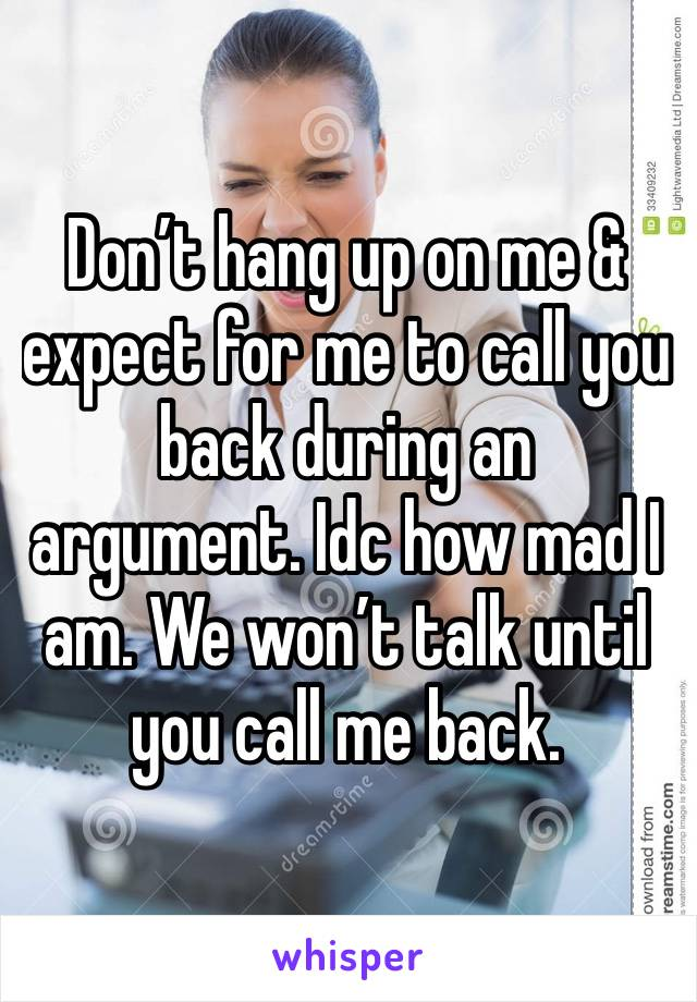 Don't hang up on me & expect for me to call you back during an argument. Idc how mad I am. We won't talk until you call me back.