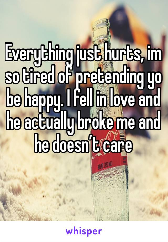 Everything just hurts, im so tired of pretending yo be happy. I fell in love and he actually broke me and he doesn't care