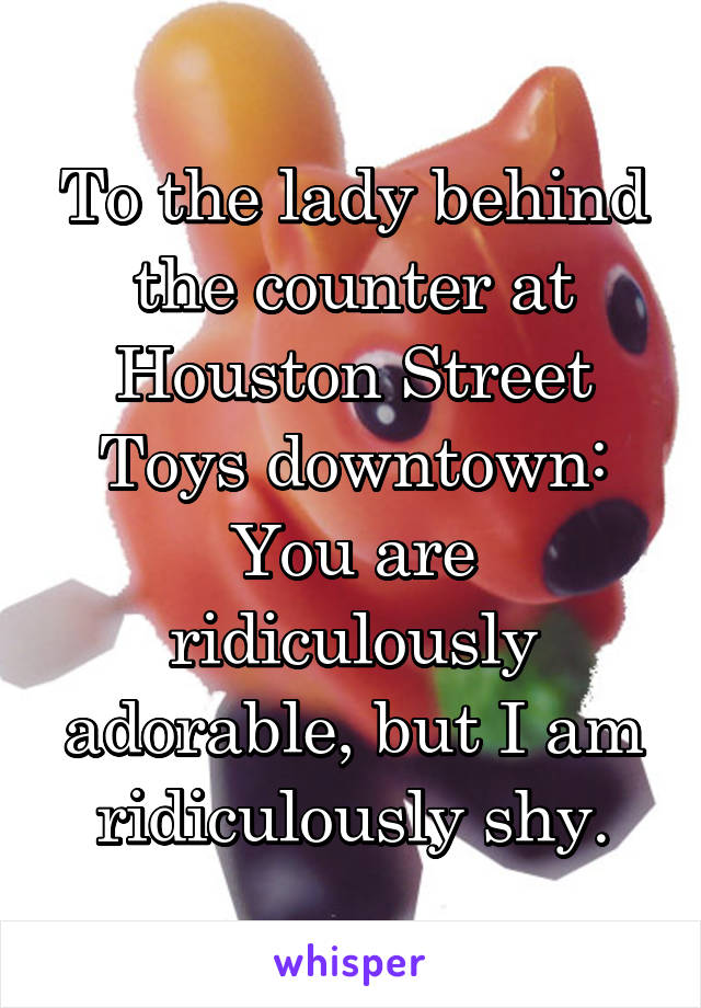 To the lady behind the counter at Houston Street Toys downtown: You are ridiculously adorable, but I am ridiculously shy.