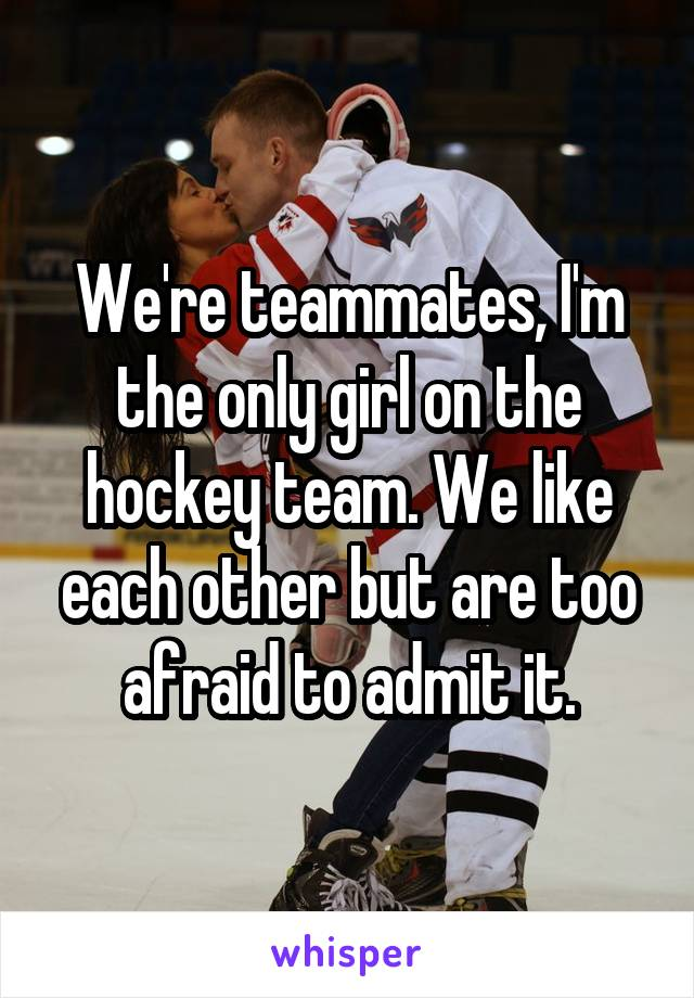 We're teammates, I'm the only girl on the hockey team. We like each other but are too afraid to admit it.