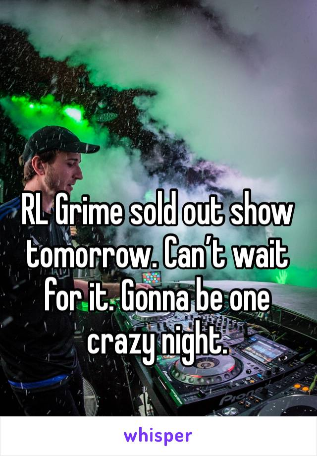 RL Grime sold out show tomorrow. Can't wait for it. Gonna be one crazy night.
