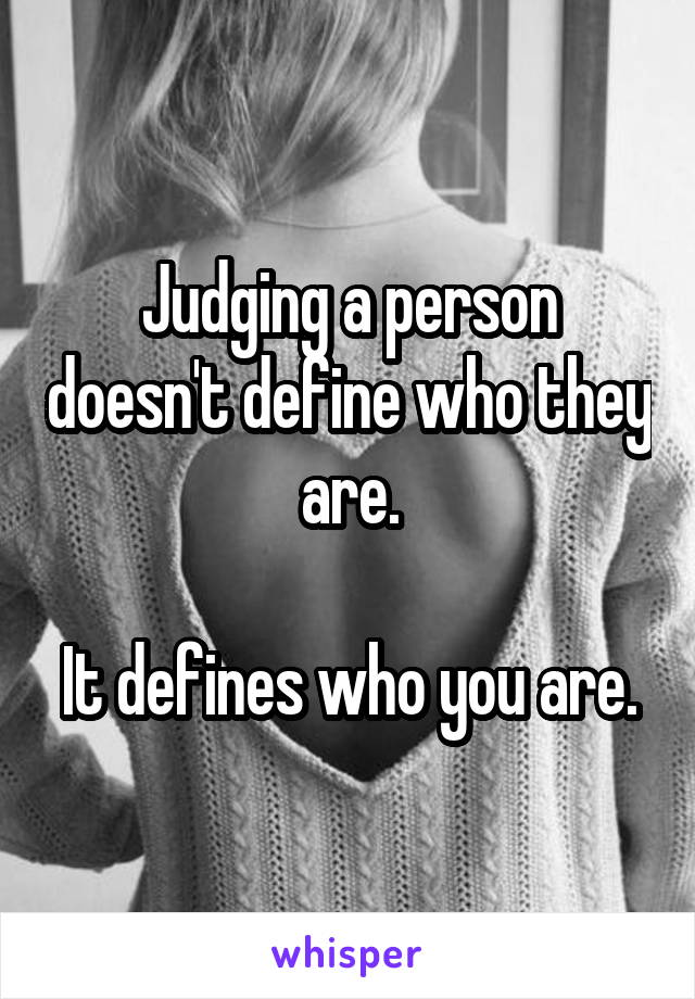 Judging a person doesn't define who they are.  It defines who you are.