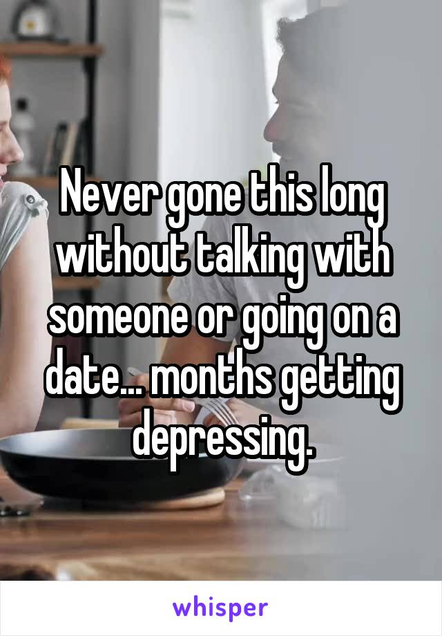 Never gone this long without talking with someone or going on a date... months getting depressing.