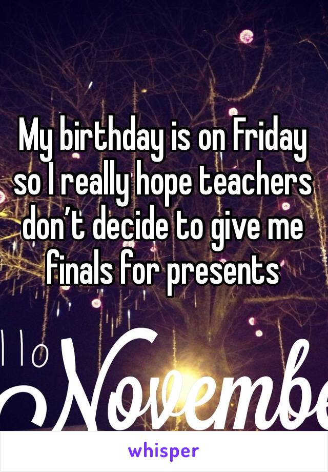 My birthday is on Friday so I really hope teachers don't decide to give me finals for presents