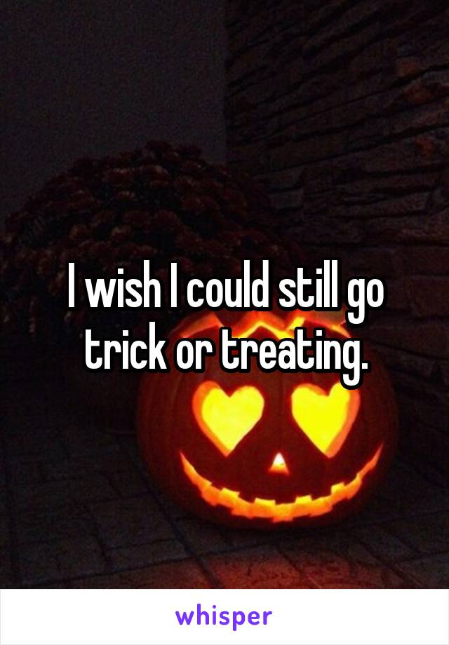 I wish I could still go trick or treating.
