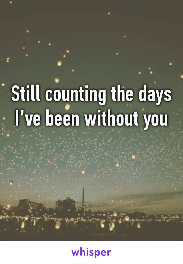 Still counting the days I've been without you