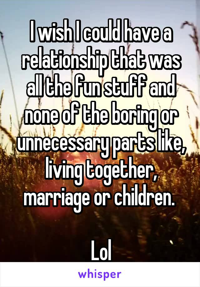 I wish I could have a relationship that was all the fun stuff and none of the boring or unnecessary parts like, living together, marriage or children.   Lol