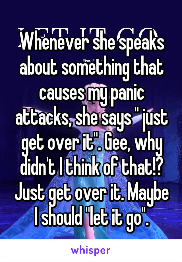 """Whenever she speaks about something that causes my panic attacks, she says """" just get over it"""". Gee, why didn't I think of that!? Just get over it. Maybe I should """"let it go""""."""