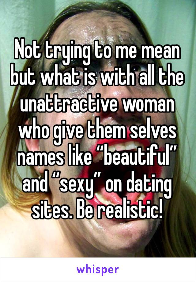 """Not trying to me mean but what is with all the unattractive woman who give them selves names like """"beautiful"""" and """"sexy"""" on dating sites. Be realistic!"""