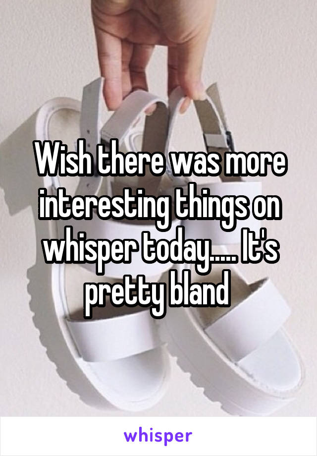Wish there was more interesting things on whisper today..... It's pretty bland