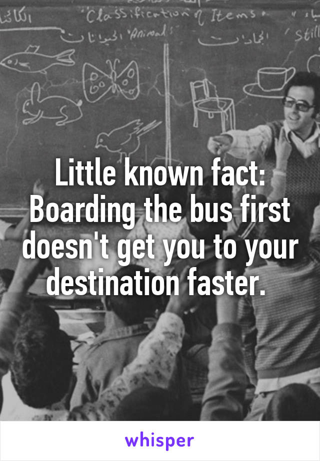 Little known fact: Boarding the bus first doesn't get you to your destination faster.
