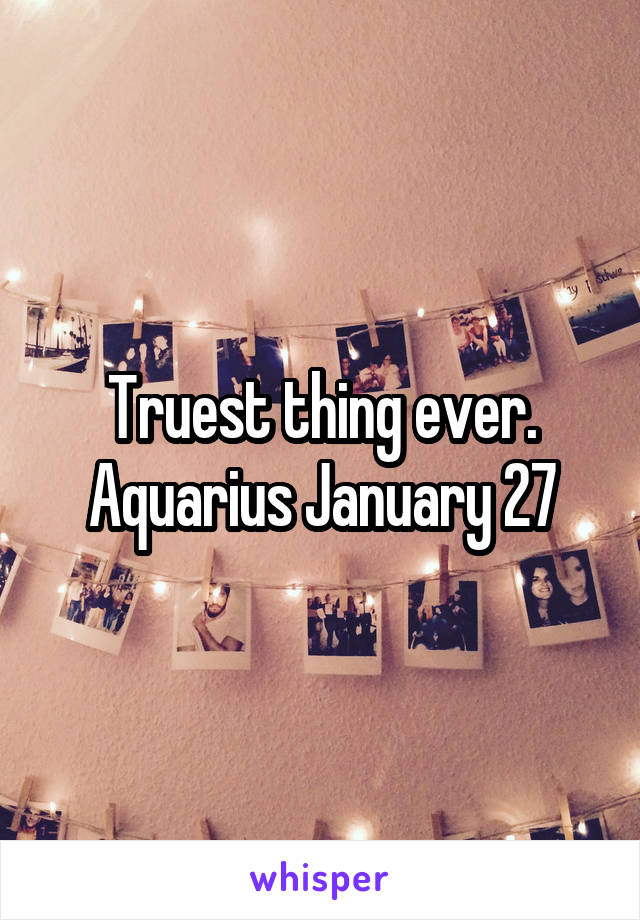 Truest thing ever. Aquarius January 27