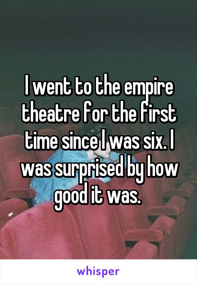 I went to the empire theatre for the first time since I was six. I was surprised by how good it was.