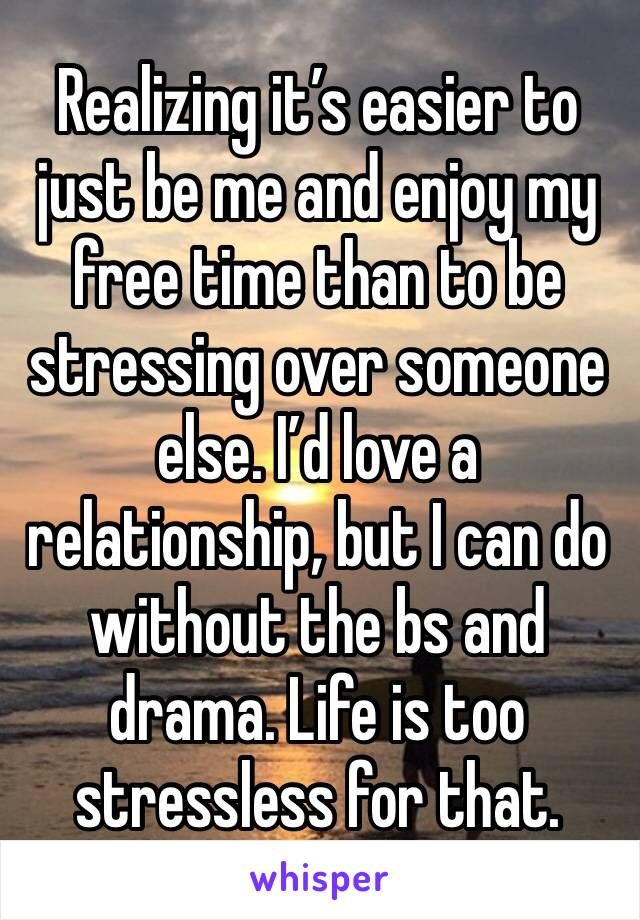 Realizing it's easier to just be me and enjoy my free time than to be stressing over someone else. I'd love a relationship, but I can do without the bs and drama. Life is too stressless for that.