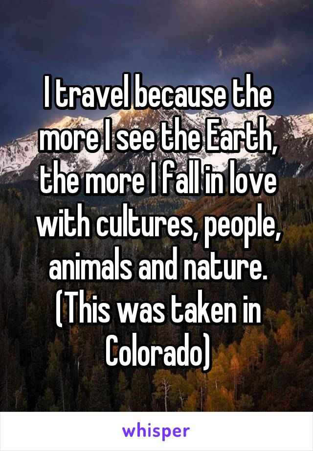 I travel because the more I see the Earth, the more I fall in love with cultures, people, animals and nature. (This was taken in Colorado)