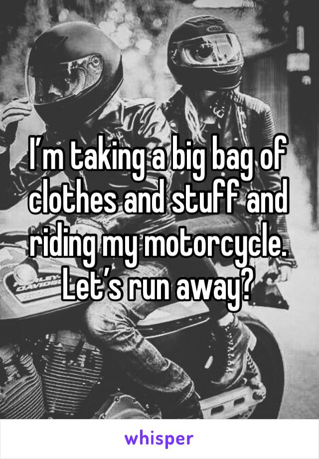 I'm taking a big bag of clothes and stuff and riding my motorcycle. Let's run away?
