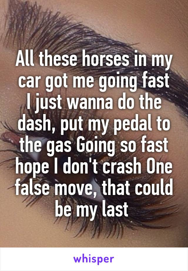 All these horses in my car got me going fast I just wanna do the dash, put my pedal to the gas Going so fast hope I don't crash One false move, that could be my last