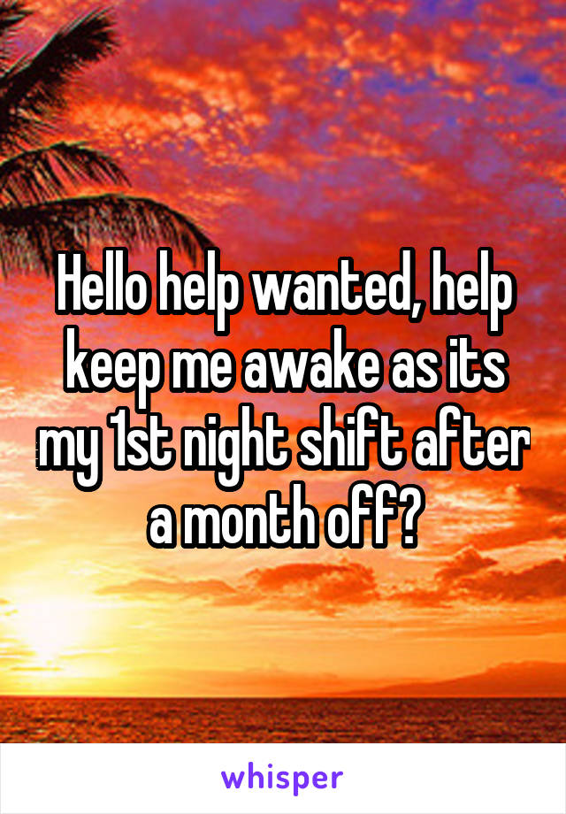 Hello help wanted, help keep me awake as its my 1st night shift after a month off?
