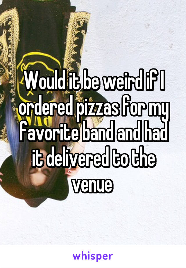 Would it be weird if I ordered pizzas for my favorite band and had it delivered to the venue
