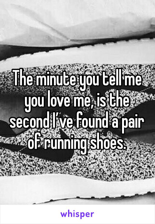The minute you tell me you love me, is the second I've found a pair of running shoes.