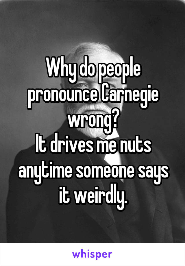 Why do people pronounce Carnegie wrong? It drives me nuts anytime someone says it weirdly.