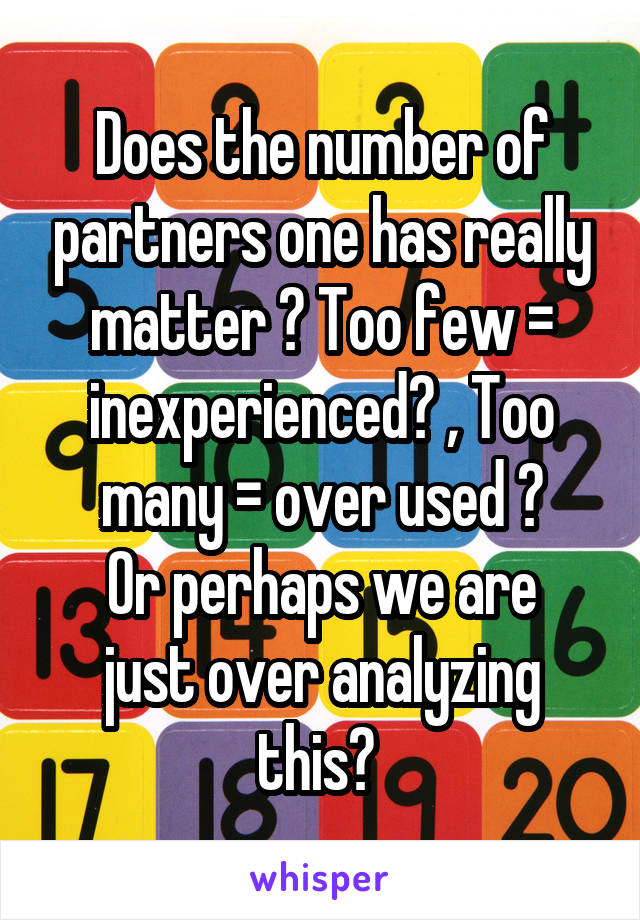 Does the number of partners one has really matter ? Too few = inexperienced? , Too many = over used ? Or perhaps we are just over analyzing this?