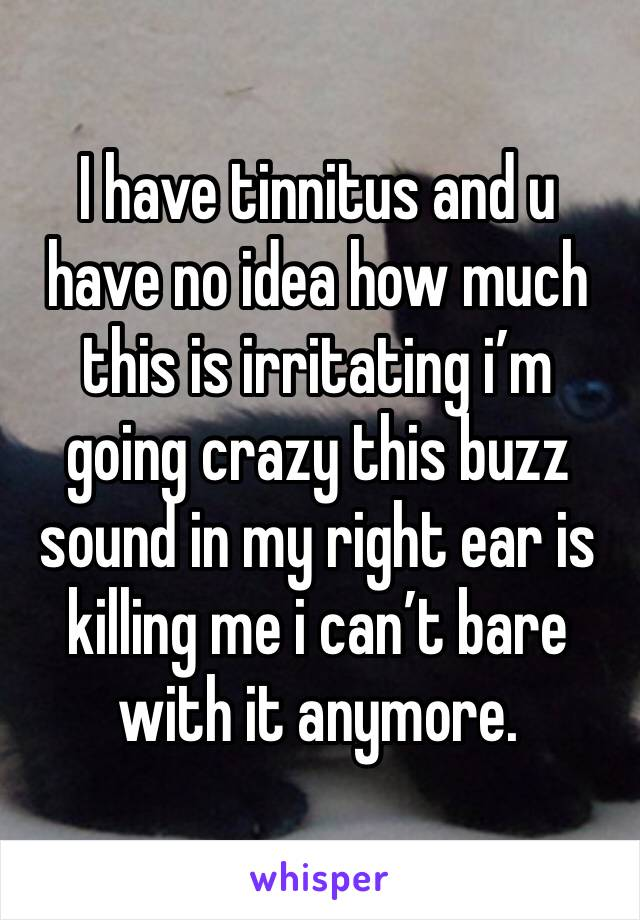 I have tinnitus and u have no idea how much this is irritating i'm going crazy this buzz sound in my right ear is killing me i can't bare with it anymore.
