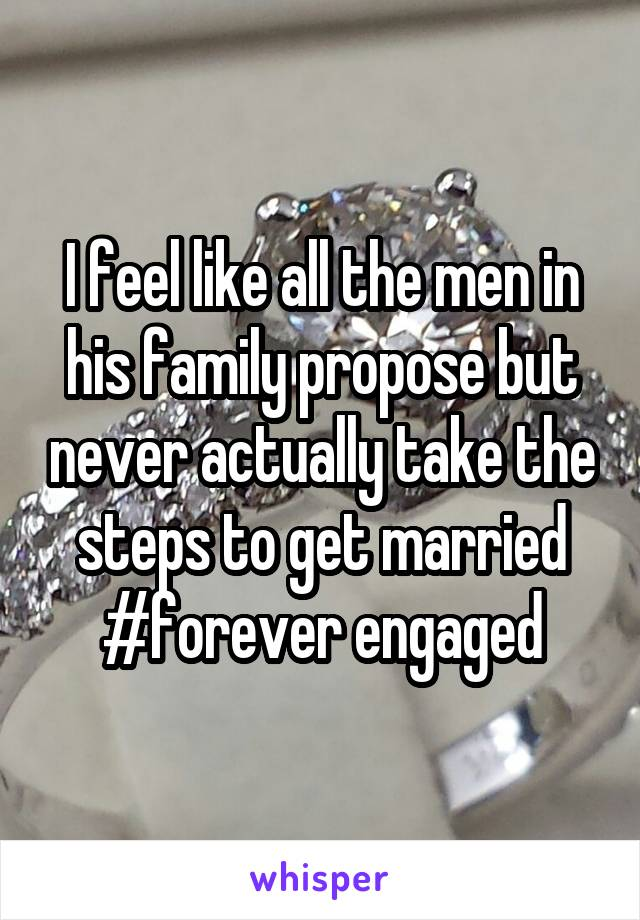 I feel like all the men in his family propose but never actually take the steps to get married #forever engaged