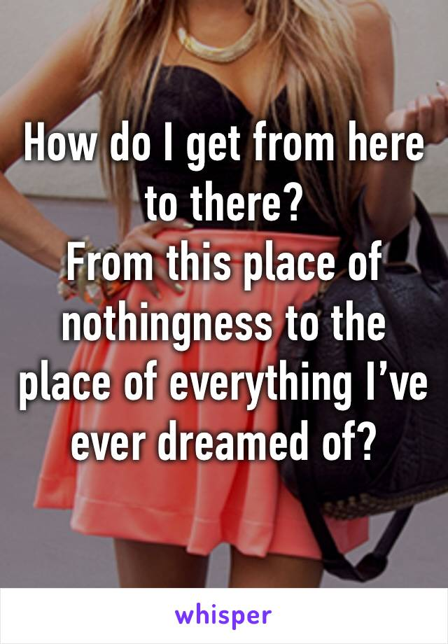 How do I get from here to there?  From this place of nothingness to the place of everything I've ever dreamed of?