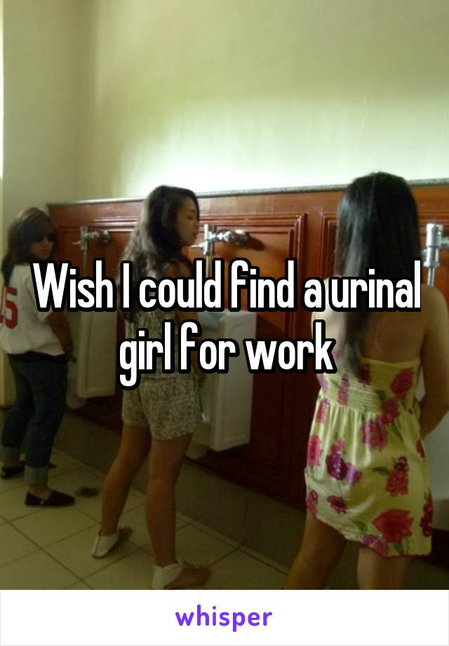 Wish I could find a urinal girl for work