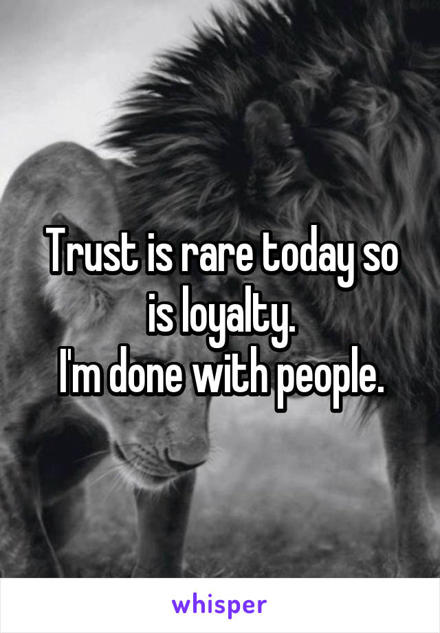 Trust is rare today so is loyalty. I'm done with people.