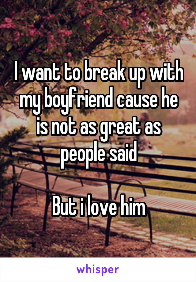 I want to break up with my boyfriend cause he is not as great as people said  But i love him