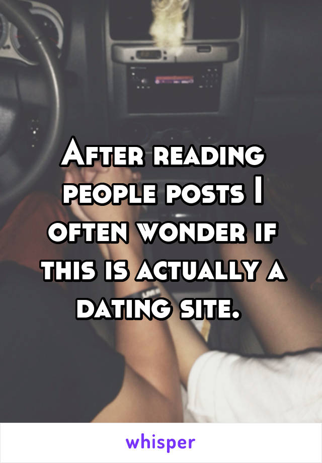 After reading people posts I often wonder if this is actually a dating site.