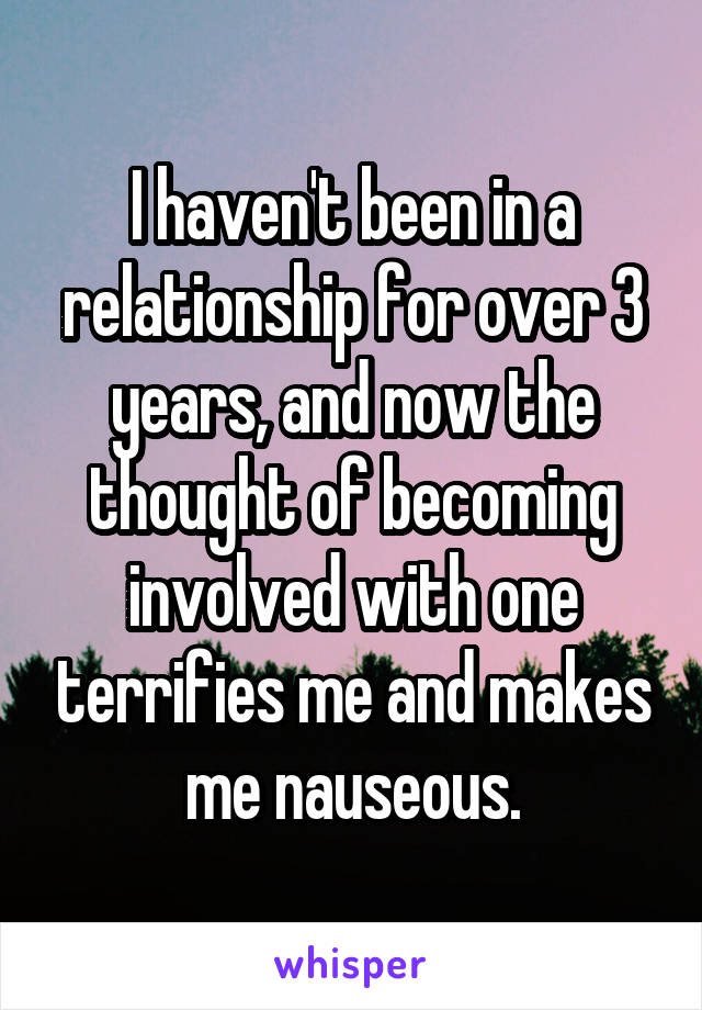 I haven't been in a relationship for over 3 years, and now the thought of becoming involved with one terrifies me and makes me nauseous.