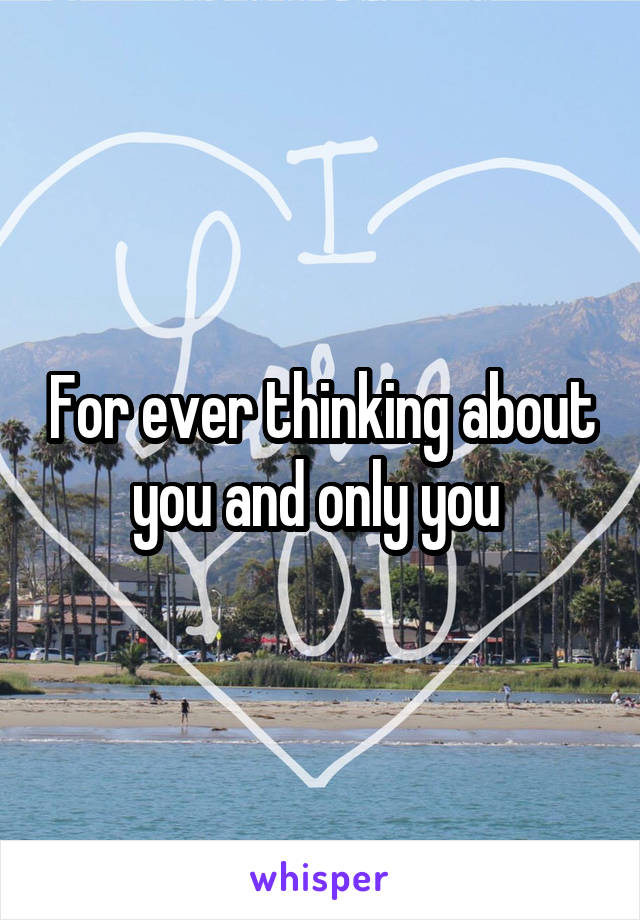 For ever thinking about you and only you