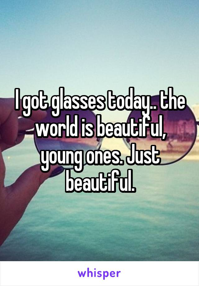 I got glasses today.. the world is beautiful, young ones. Just beautiful.