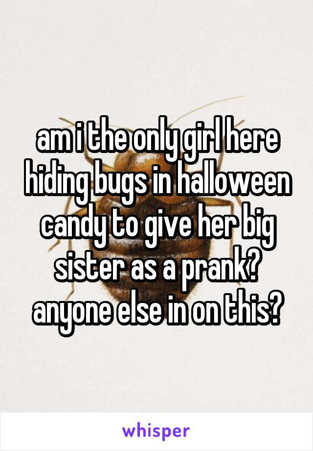 am i the only girl here hiding bugs in halloween candy to give her big sister as a prank? anyone else in on this?