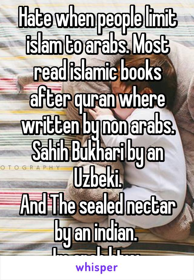 Hate when people limit islam to arabs. Most read islamic books after quran where written by non arabs. Sahih Bukhari by an Uzbeki. And The sealed nectar by an indian.  Im arab btw