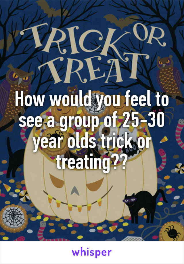 How would you feel to see a group of 25-30 year olds trick or treating??